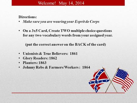 Welcome! May 14, 2014 Directions: Make sure you are wearing your Esprit de Corps On a 3x5 Card, Create TWO multiple choice questions for any two vocabulary.
