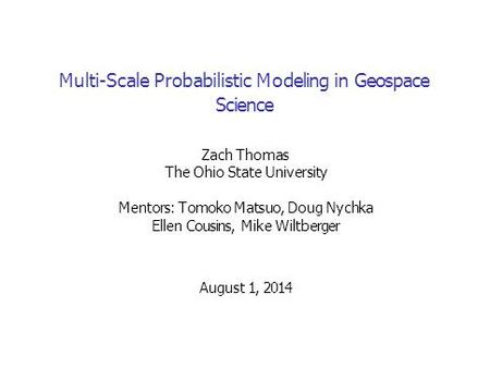 Multi-Scale Probabilistic Modeling in Geospace Science Zach Thomas The Ohio State University Mentors: Tomoko Matsuo, Doug Nychka Ellen Cousins, Mike Wiltberger.