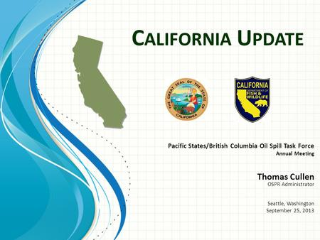 C ALIFORNIA U PDATE Pacific States/British Columbia Oil Spill Task Force Annual Meeting Thomas Cullen OSPR Administrator Seattle, Washington September.