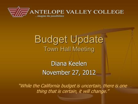 "Budget Update Town Hall Meeting Diana Keelen November 27, 2012 ""While the California budget is uncertain, there is one thing that is certain, it will change."""