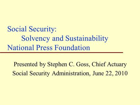 Social Security: Solvency and Sustainability National Press Foundation Presented by Stephen C. Goss, Chief Actuary Social Security Administration, June.