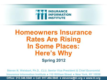 Homeowners Insurance Rates Are Rising In Some Places: Here's Why Spring 2012 Steven N. Weisbart, Ph.D., CLU, Senior Vice President & Chief Economist Insurance.