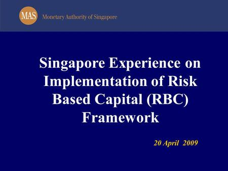 Singapore Experience on Implementation of Risk Based Capital (RBC) Framework 20 April 2009.