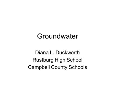 Groundwater Diana L. Duckworth Rustburg High School Campbell County Schools.