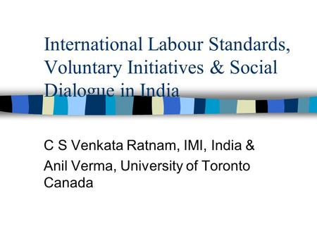 International <strong>Labour</strong> Standards, Voluntary Initiatives & Social Dialogue <strong>in</strong> <strong>India</strong> C S Venkata Ratnam, IMI, <strong>India</strong> & Anil Verma, University of Toronto Canada.