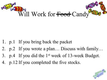 Will Work for Food Candy 1. p.1 If you bring back the packet 2.p.2 If you wrote a plan… Discuss with family… 3.p.4 If you did the 1 st week of 13-week.