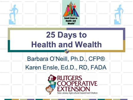 25 Days to Health and Wealth Barbara O'Neill, Ph.D., CFP® Karen Ensle, Ed.D., RD, FADA.