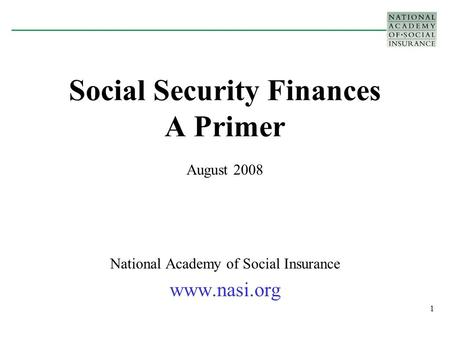 1 Social Security Finances A Primer August 2008 National Academy of Social Insurance www.nasi.org.