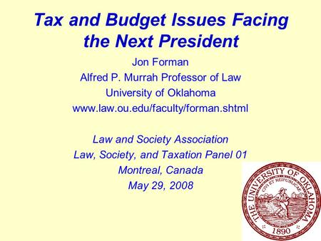 1 Tax and Budget Issues Facing the Next President Jon Forman Alfred P. Murrah Professor of Law University of Oklahoma www.law.ou.edu/faculty/forman.shtml.