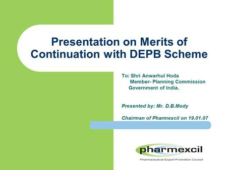 Presentation on Merits of Continuation with DEPB Scheme To: Shri Anwarhul Hoda Member- Planning Commission Government of India. Presented by: Mr. D.B.Mody.