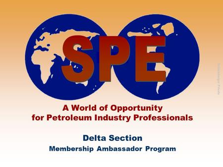 Schlumberger Private A World of Opportunity for Petroleum Industry Professionals Delta Section Membership Ambassador Program.