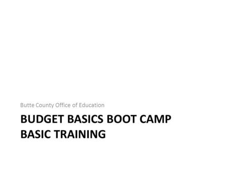 BUDGET BASICS BOOT CAMP BASIC TRAINING Butte County Office of Education.