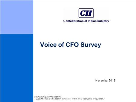 Voice of CFO Survey November 2012 CONFIDENTIAL AND PROPRIETARY Any use of this material without specific permission of CII & McKinsey & Company is strictly.