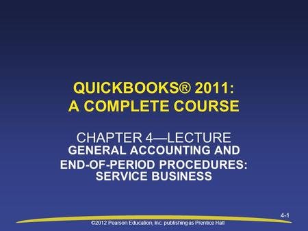 ©2012 Pearson Education, Inc. publishing as Prentice Hall 4-1 QUICKBOOKS® 2011: A COMPLETE COURSE CHAPTER 4—LECTURE GENERAL ACCOUNTING AND END-OF-PERIOD.