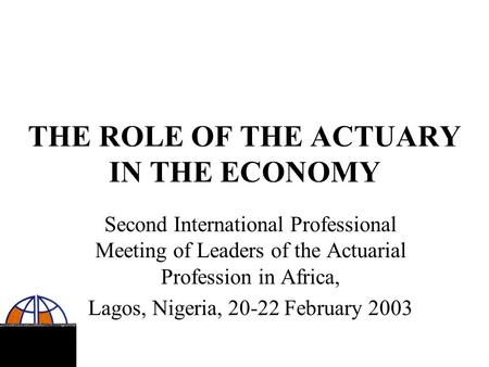 THE ROLE OF THE ACTUARY IN THE ECONOMY Second International Professional Meeting of Leaders of the Actuarial Profession in Africa, Lagos, Nigeria, 20-22.