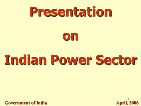 1 Presentation on Indian Power Sector Government of India April, 2006.
