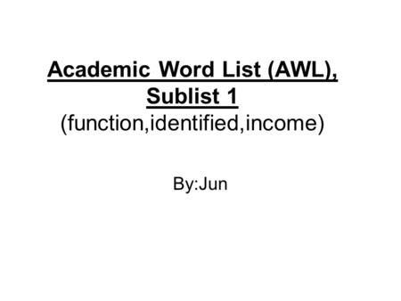Academic Word List (AWL), Sublist 1 (function,identified,income) By:Jun.