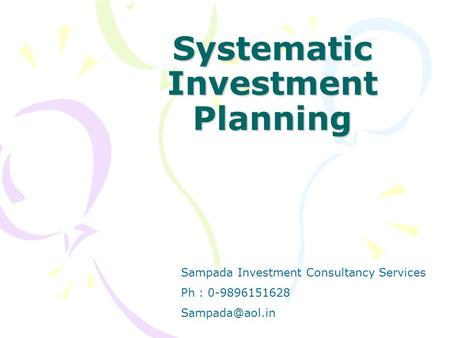 Systematic Investment Planning Sampada Investment Consultancy Services Ph : 0-9896151628