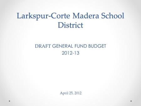 Larkspur-Corte Madera School District DRAFT GENERAL FUND BUDGET 2012-13 April 25, 2012.