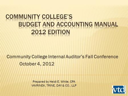 Community College Internal Auditor's Fall Conference October 4, 2012 Prepared by Heidi E. White, CPA VAVRINEK, TRINE, DAY & CO., LLP.