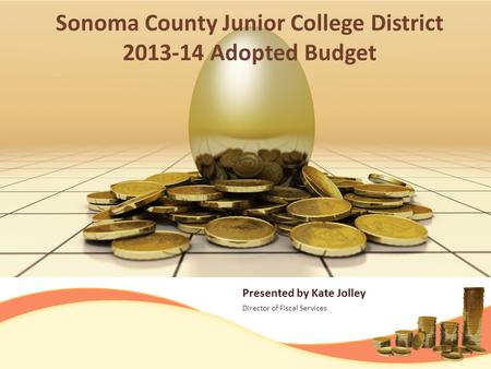 Presented by Kate Jolley Director of Fiscal Services Sonoma County Junior College District 2013-14 Adopted Budget.
