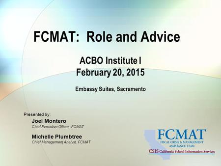 FCMAT: Role and Advice ACBO Institute I February 20, 2015 Embassy Suites, Sacramento Presented by: Joel Montero Chief Executive Officer, FCMAT Michelle.
