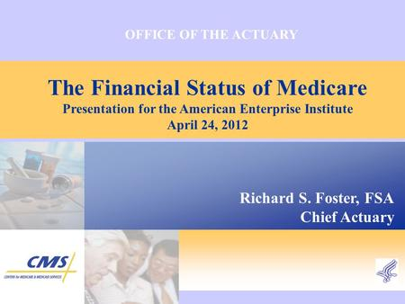 OFFICE OF THE ACTUARY The Financial Status of Medicare Presentation for the American Enterprise Institute April 24, 2012 Richard S. Foster, FSA Chief Actuary.