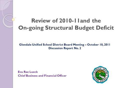 Review of 2010-11and the On-going Structural Budget Deficit Eva Rae Lueck Chief Business and Financial Officer Glendale Unified School District Board Meeting.