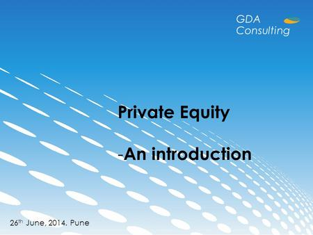 Private Equity - An introduction 26 th June, 2014. Pune GDA Consulting.