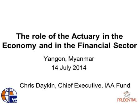 The role of the Actuary in the Economy and in the Financial Sector Yangon, Myanmar 14 July 2014 Chris Daykin, Chief Executive, IAA Fund.