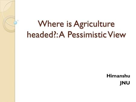 Where is Agriculture headed?: A Pessimistic View Himanshu JNU.