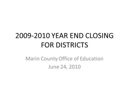 2009-2010 YEAR END CLOSING FOR DISTRICTS Marin County Office of Education June 24, 2010.