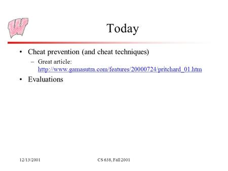 12/13/2001CS 638, Fall 2001 Today Cheat prevention (and cheat techniques) –Great article: