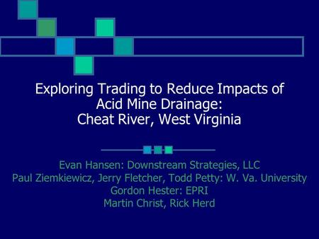 Exploring Trading to Reduce Impacts of Acid Mine Drainage: Cheat River, West Virginia Evan Hansen: Downstream Strategies, LLC Paul Ziemkiewicz, Jerry Fletcher,