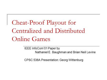 Cheat-Proof Playout for Centralized and Distributed Online Games IEEE InfoCom'01 Paper by Nathaniel E. Baughman and Brian Neil Levine CPSC 538A Presentation: