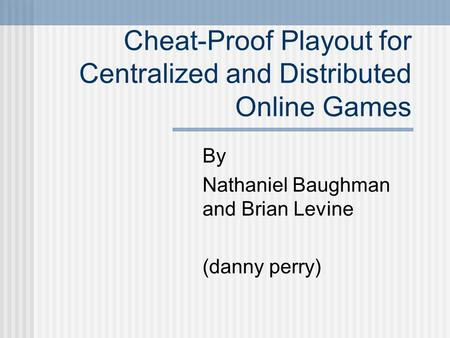 Cheat-Proof Playout for Centralized and Distributed Online Games By Nathaniel Baughman and Brian Levine (danny perry)