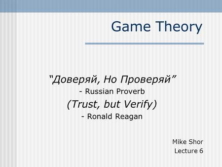 "Game Theory ""Доверяй, Но Проверяй"" - Russian Proverb (Trust, but Verify) - Ronald Reagan Mike Shor Lecture 6."