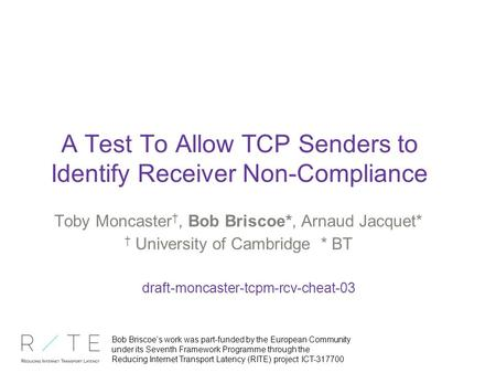 A Test To Allow TCP Senders to Identify Receiver Non-Compliance Toby Moncaster †, Bob Briscoe*, Arnaud Jacquet* † University of Cambridge * BT draft-moncaster-tcpm-rcv-cheat-03.