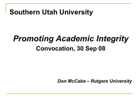 Southern Utah University Promoting Academic Integrity Convocation, 30 Sep 08 Don McCabe – Rutgers University.
