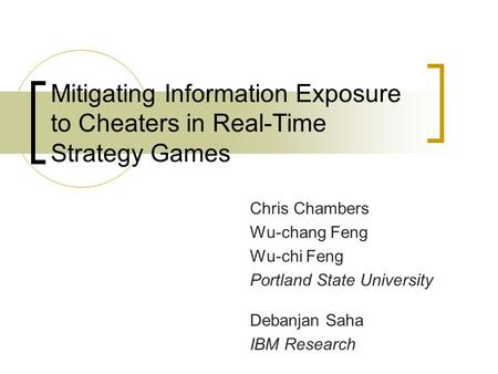 Mitigating Information Exposure to Cheaters in Real-Time Strategy Games Chris Chambers Wu-chang Feng Wu-chi Feng Portland State University Debanjan Saha.