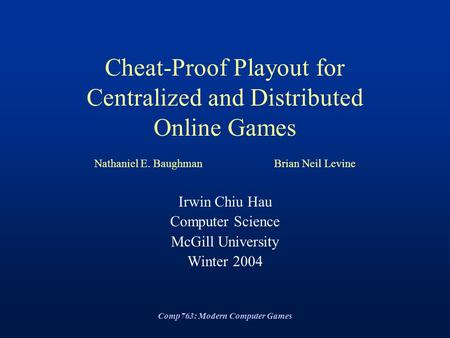 Comp763: Modern Computer Games Cheat-Proof Playout for Centralized and Distributed Online Games Nathaniel E. BaughmanBrian Neil Levine Irwin Chiu Hau Computer.