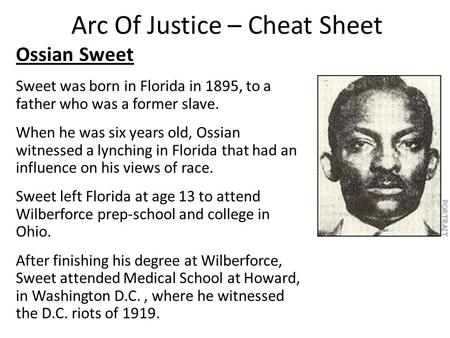 Arc Of Justice – Cheat Sheet Ossian Sweet Sweet was born in Florida in 1895, to a father who was a former slave. When he was six years old, Ossian witnessed.