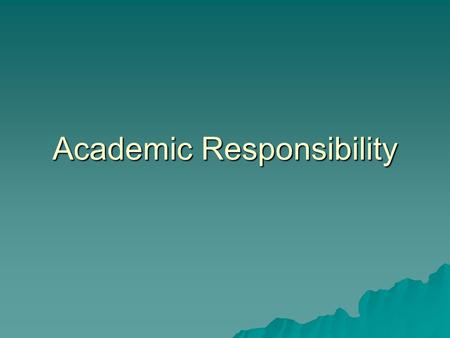 Academic Responsibility. Students:  You alone are responsible for your learning; no one else can learn for you. You are also responsible for your own.