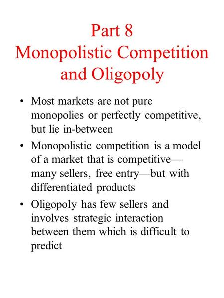 Part 8 Monopolistic Competition and Oligopoly Most markets are not pure monopolies or perfectly competitive, but lie in-between Monopolistic competition.