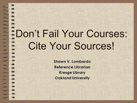 Don't Fail Your Courses: Cite Your Sources! Shawn V. Lombardo Reference Librarian Kresge Library Oakland University.