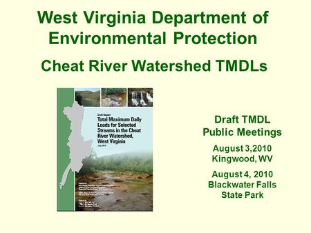 West Virginia Department of Environmental Protection Cheat River Watershed TMDLs Draft TMDL Public Meetings August 3,2010 Kingwood, WV August 4, 2010 Blackwater.