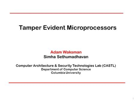 Tamper Evident Microprocessors Adam Waksman Simha Sethumadhavan Computer Architecture & Security Technologies Lab (CASTL) Department of Computer Science.