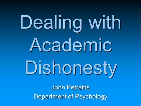 Dealing with Academic Dishonesty John Petraitis Department of Psychology.