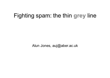 Fighting spam: the thin grey line Alun Jones,