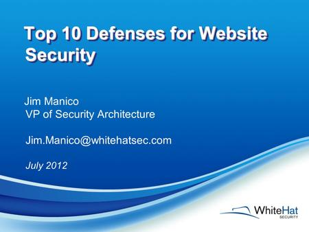 Top 10 Defenses for Website Security Jim Manico VP of Security Architecture July 2012.